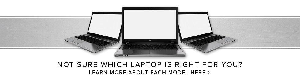 Picture of laptops. Not sure which laptop is right for you? Click to learn more about each model here.